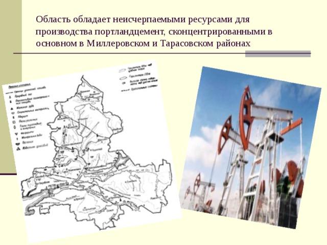 Область обладает неисчерпаемыми ресурсами для производства портландцемент, сконцентрированными в основном в Миллеровском и Тарасовском районах