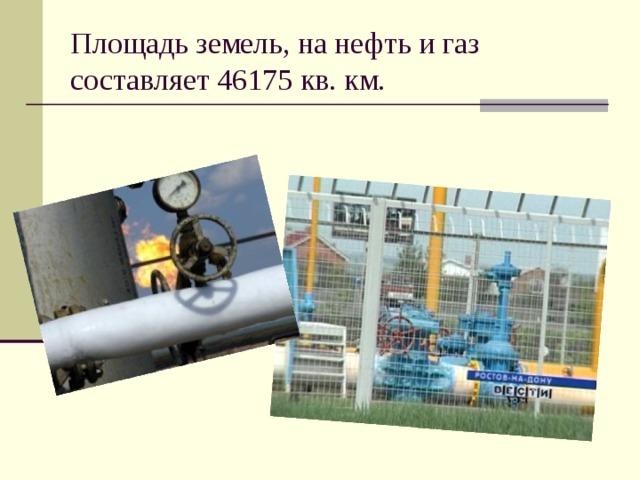 Площадь земель, на нефть и газ составляет 46175 кв. км.