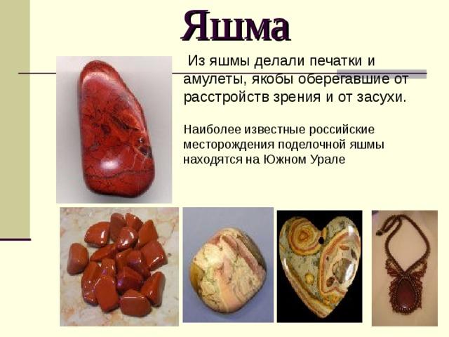 Яшма  Из яшмы делали печатки и амулеты, якобы оберегавшие от расстройств зрения и от засухи. Наиболее известные российские месторождения поделочной яшмы находятся на Южном Урале
