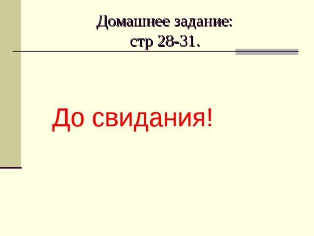 Домашнее задание:  стр 28-31. До свидания!