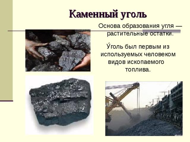 Каменный уголь Основа образования угля — растительные остатки. У́голь был первым из используемых человеком видов ископаемого  топлива.