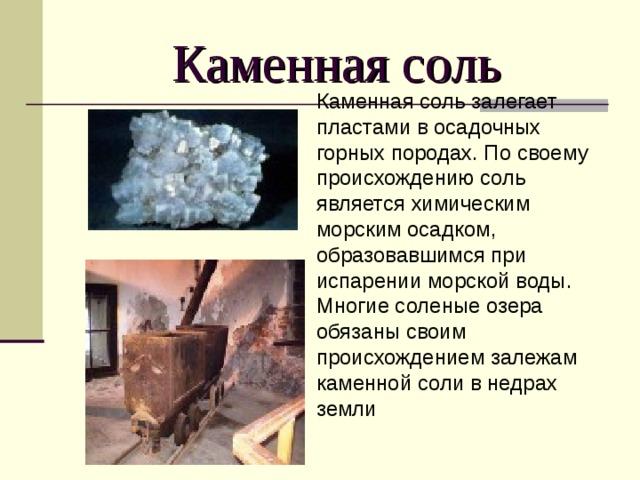 Каменная соль Каменная соль залегает пластами в осадочных горных породах. По своему происхождению соль является химическим морским осадком, образовавшимся при испарении морской воды. Многие соленые озера обязаны своим происхождением залежам каменной соли в недрах земли