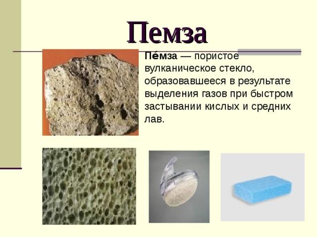 Пемза Пе́мза — пористое вулканическое стекло, образовавшееся в результате выделения газов при быстром застывании кислых и средних лав.