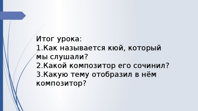 Итог урока: 1.Как называется кюй, который мы слушали? 2.Какой композитор его сочинил? 3.Какую тему отобразил в нём композитор?
