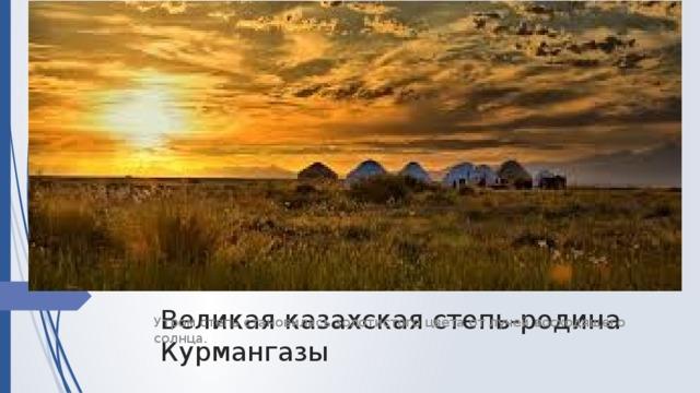 Великая казахская степь-родина Курмангазы Утром степь становилась золотистого цвета от лучей восходящего солнца.