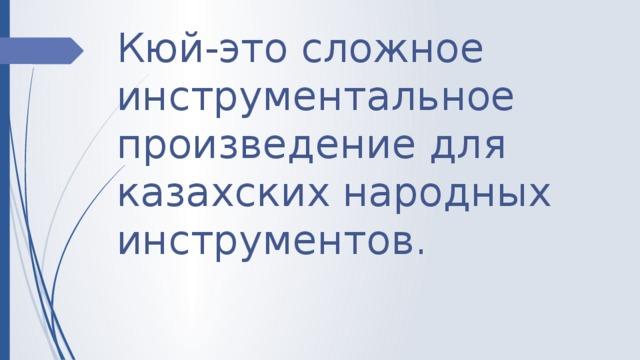 Кюй -это сложное инструментальное произведение для казахских народных инструментов.