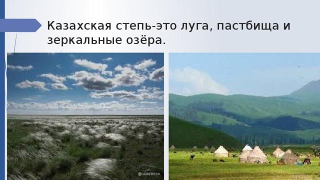Казахская степь-это луга, пастбища и зеркальные озёра.