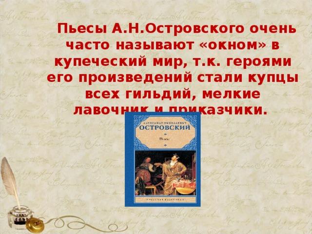 Пьесы А.Н.Островского очень часто называют «окном» в купеческий мир, т.к. героями его произведений стали купцы всех гильдий, мелкие лавочник и приказчики.