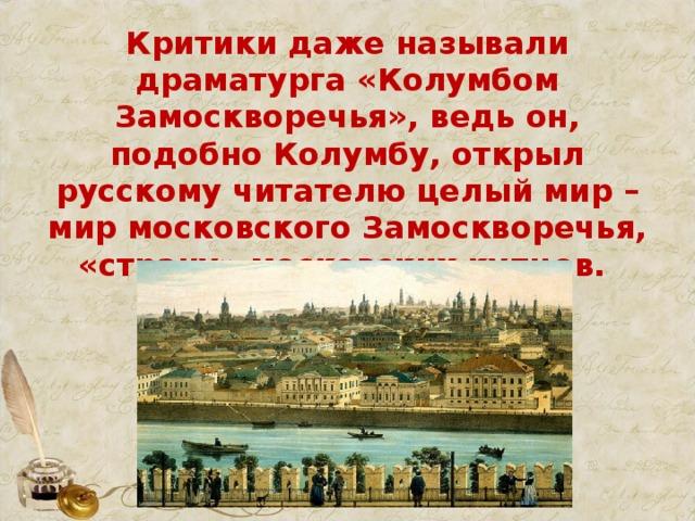 Критики даже называли драматурга «Колумбом Замоскворечья», ведь он, подобно Колумбу, открыл русскому читателю целый мир – мир московского Замоскворечья, «страну» московских купцов.