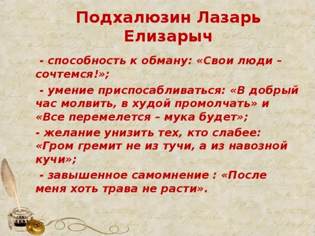 Подхалюзин Лазарь Елизарыч  - способность к обману: «Свои люди –сочтемся!»;  - умение приспосабливаться: «В добрый час молвить, в худой промолчать» и «Все перемелется – мука будет»; - желание унизить тех, кто слабее: «Гром гремит не из тучи, а из навозной кучи»;  - завышенное самомнение : «После меня хоть трава не расти».