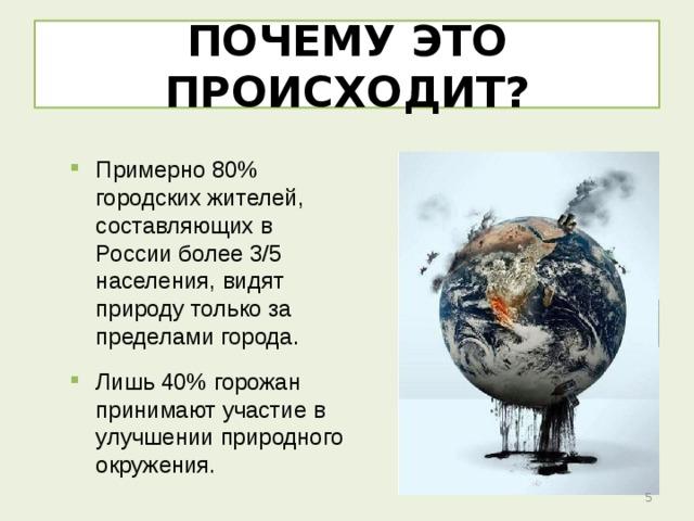 ПОЧЕМУ ЭТО ПРОИСХОДИТ? Примерно 80% городских жителей, составляющих в России более 3/5 населения, видят природу только за пределами города. Лишь 40% горожан принимают участие в улучшении природного окружения.