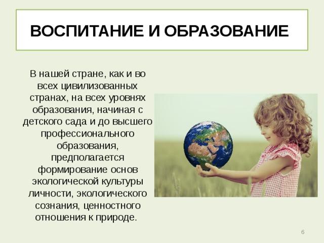 ВОСПИТАНИЕ И ОБРАЗОВАНИЕ В нашей стране, как и во всех цивилизованных странах, на всех уровнях образования, начиная с детского сада и до высшего профессионального образования, предполагается формирование основ экологической культуры личности, экологического сознания, ценностного отношения к природе.