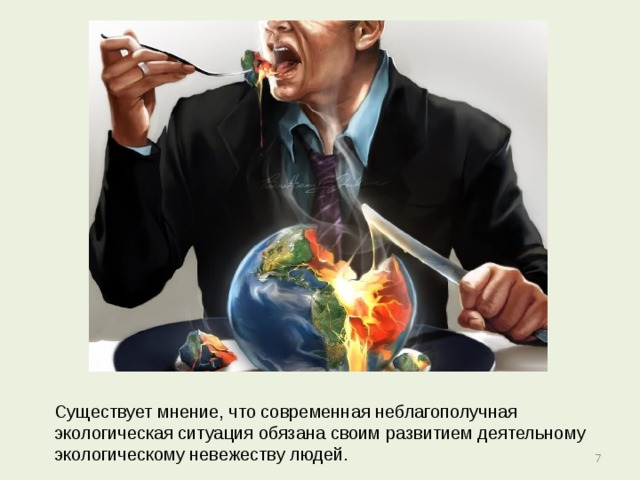 Существует мнение, что современная неблагополучная экологическая ситуация обязана своим развитием деятельному экологическому невежеству людей.