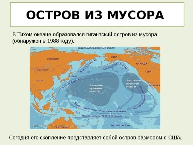 ОСТРОВ ИЗ МУСОРА ВТихом океане образовался гигантский остров измусора (обнаружен в 1988 году). Сегодня его скопление представляет собой остров размером с США.