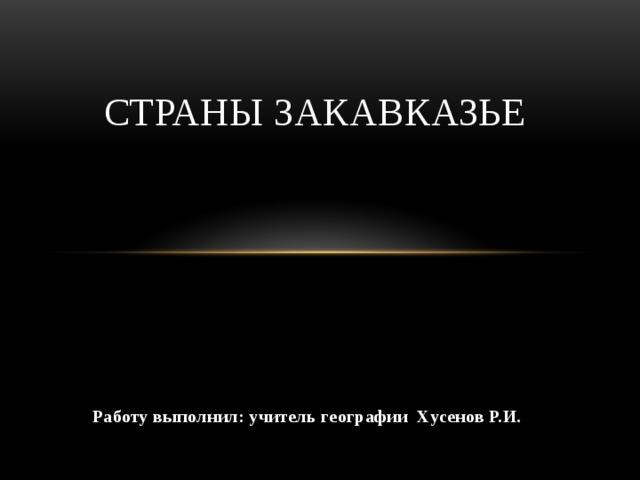 Страны Закавказье Работу выполнил: учитель географии Хусенов Р.И.