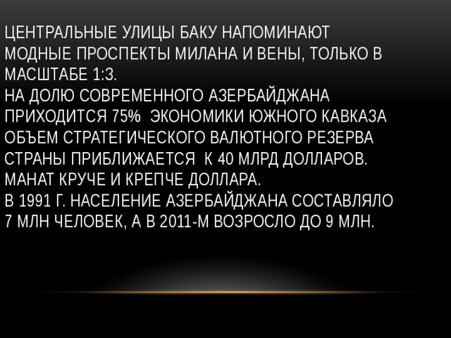 Центральные улицы Баку напоминают модные проспекты Милана и Вены, только в масштабе 1:3.  На долю современного Азербайджана приходится 75% экономики Южного Кавказа  Объем стратегического валютного резерва страны приближается к 40 млрд долларов.  Манат круче и крепче доллара.  В 1991 г. Население Азербайджана составляло 7 млн человек, а в 2011-м возросло до 9 млн.