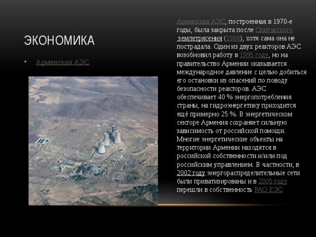 Экономика Армянская АЭС , построенная в 1970-е годы, была закрыта после Спитакского землетрясения ( 1988 ), хотя сама она не пострадала. Один из двух реакторов АЭС возобновил работу в 1995 году , но на правительство Армении оказывается международное давление с целью добиться его остановки из опасений по поводу безопасности реакторов. АЭС обеспечивает 40% энергопотребления страны, на гидроэнергетику приходится ещё примерно 25%. В энергетическом секторе Армения сохраняет сильную зависимость от российской помощи. Многие энергетические объекты на территории Армении находятся в российской собственности и/или под российским управлением. В частности, в 2002 году энергораспределительные сети были приватизированы и в 2005 году перешли в собственность РАО ЕЭС