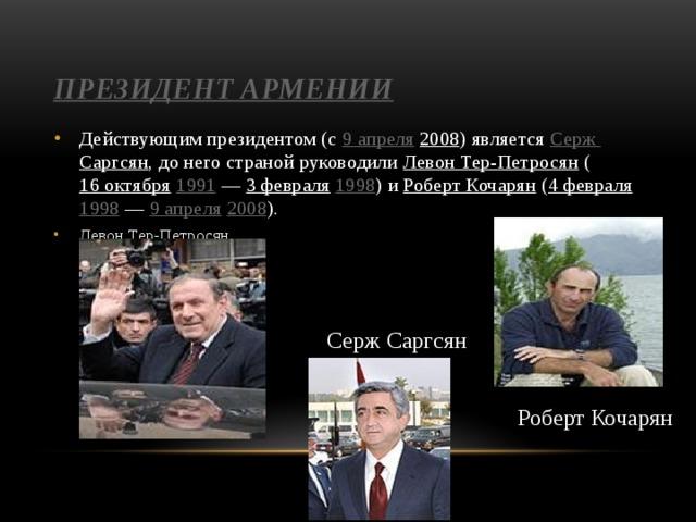 Президент Армении Действующим президентом (с 9 апреля  2008 ) является Серж Саргсян , до него страной руководили Левон Тер-Петросян ( 16 октября  1991 — 3 февраля  1998 ) и Роберт Кочарян ( 4 февраля  1998 — 9 апреля  2008 ). Левон Тер-Петросян Серж Саргсян Роберт Кочарян