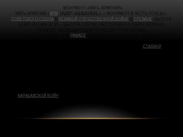 Монумент «Мать-Армения»  Мать-Армения ( арм . Մայր-Հայաստան)— монумент в честь победы Советского Союза в Великой Отечественной войне в Ереване . Высота 54 м [1] , из них 22 м— высота статуи. Расположен в парке Ахтанак (Победа), возвышающемся над центром города.  Пьедестал ( 1950 , арх. Рафаел  Исраелян ) выполнен из гранита , использованы мотивы национального орнамента— резьбы по камню. Первоначально на нём был установлен памятник Сталину (ск. Сергей Меркуров ), демонтированный в 1962 году. Статуя «Мать Армения» (1967, ск. Ара Арутюнян ) выполнена в чеканной меди , символизирует могущество и величие Родины. Представляет собой образ матери, вкладывающей меч в ножны. У ног матери лежит щит. Скульптура характерна стилизованной формой рук, строгими чертами одежды.  В основании памятниканаходится музей Министерства обороны, в котором выставлены экспонаты времен Великой Отечественной и Карабахской войн : личные вещи, оружие, документы и портреты героев. Вокруг пьедестала выставлены образцы вооружения того времени.