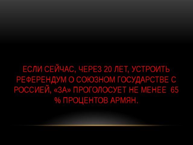 Если сейчас, через 20 лет, устроить референдум о союзном государстве с Россией, «за» проголосует не менее 65 % процентов армян.