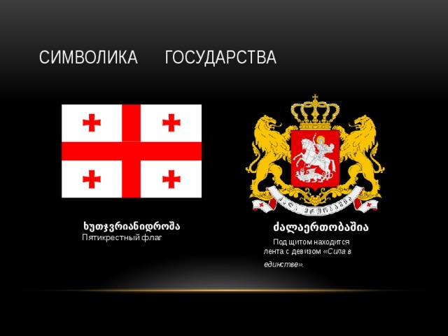 Символика государства  ძალაერთობაშია Под щитом находится лента с девизом «Сила в единстве» .   ხუთჯვრიანიდროშა  Пятикрестный флаг