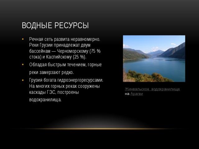 Водные ресурсы Речная сеть развита неравномерно. Реки Грузии принадлежат двум бассейнам— Черноморскому (75% стока) и Каспийскому (25 %). Обладая быстрым течением, горные реки замерзают редко.  Грузия богата гидроэнергоресурсами. На многих горных реках сооружены каскады ГЭС, построены водохранилища.  Жинвальское  водохранилище  на Арагви
