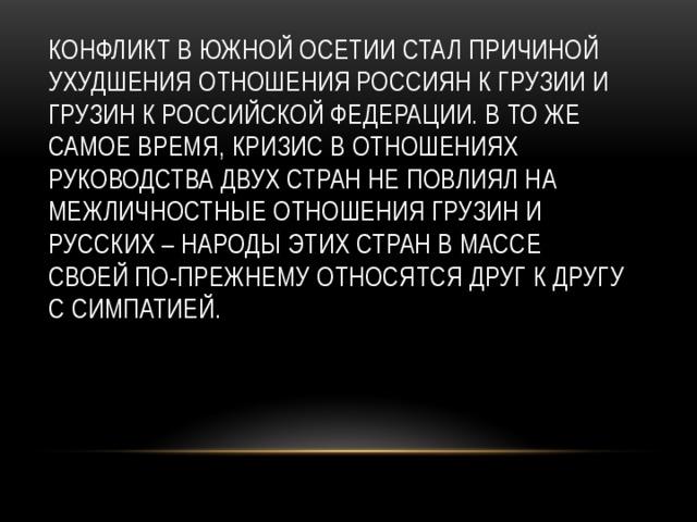 Конфликт в Южной Осетии стал причиной ухудшения отношения россиян к Грузии и грузин к Российской Федерации. В то же самое время, кризис в отношениях руководства двух стран не повлиял на межличностные отношения грузин и русских – народы этих стран в массе своей по-прежнему относятся друг к другу с симпатией.