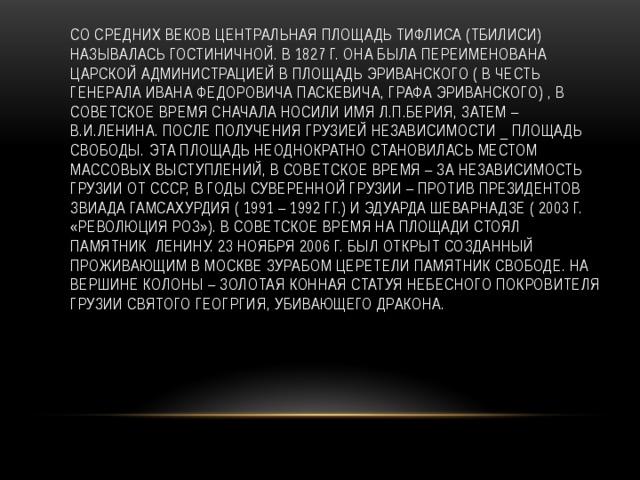 Со средних веков центральная площадь Тифлиса (Тбилиси) называлась Гостиничной. В 1827 г. она была переименована царской администрацией в площадь Эриванского ( в честь генерала Ивана Федоровича Паскевича, графа Эриванского) , в советское время сначала носили имя Л.П.Берия, затем – В.И.Ленина. После получения Грузией независимости _ площадь Свободы. Эта площадь неоднократно становилась местом массовых выступлений, в советское время – за независимость Грузии от СССР, в годы суверенной Грузии – против президентов Звиада Гамсахурдия ( 1991 – 1992 гг.) и Эдуарда Шеварнадзе ( 2003 г. «революция роз»). В советское время на площади стоял памятник Ленину. 23 ноября 2006 г. был открыт созданный проживающим в Москве Зурабом Церетели памятник Свободе. На вершине колоны – золотая конная статуя небесного покровителя Грузии святого Геогргия, убивающего дракона.