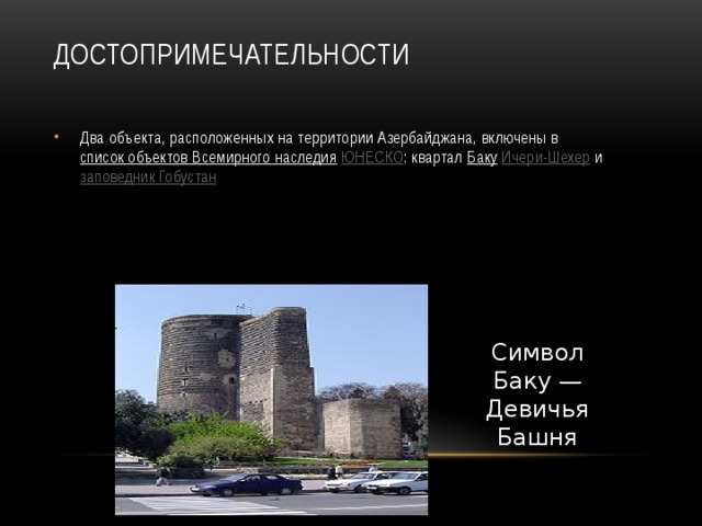 Достопримечательности   Два объекта, расположенных на территории Азербайджана, включены в список объектов Всемирного наследия  ЮНЕСКО : квартал Баку  Ичери-Шехер и заповедник Гобустан Символ Баку— Девичья Башня