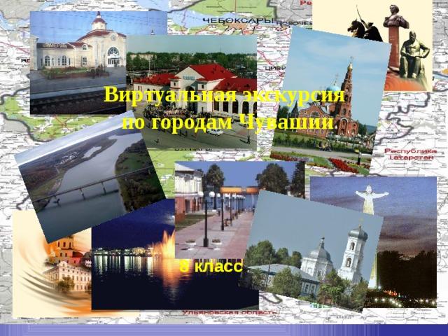 Виртуальная экскурсия по городам Чувашии 8 класс