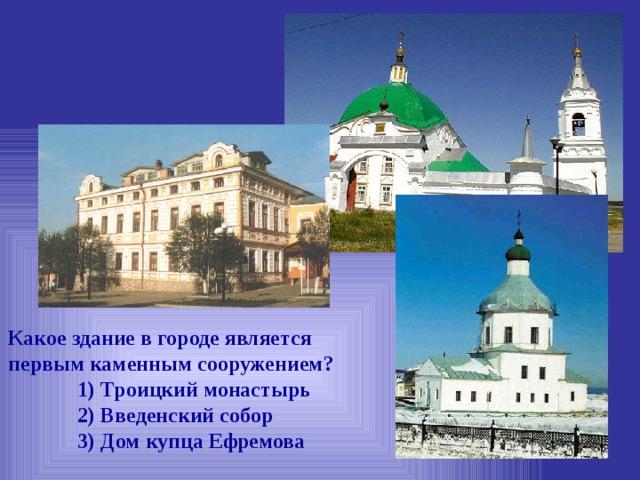 Какое здание в городе является первым каменным сооружением?  1) Троицкий монастырь  2) Введенский собор  3) Дом купца Ефремова