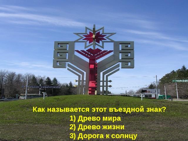 Как называется этот въездной знак?  1) Древо мира  2) Древо жизни  3) Дорога к солнцу