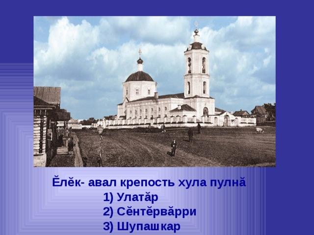Ĕлĕк- авал крепость хула пулнă  1) Улатăр  2) Сĕнтĕрвăрри  3) Шупашкар