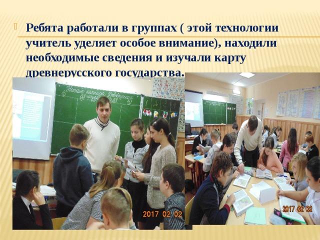 Ребята работали в группах ( этой технологии учитель уделяет особое внимание), находили необходимые сведения и изучали карту древнерусского государства.