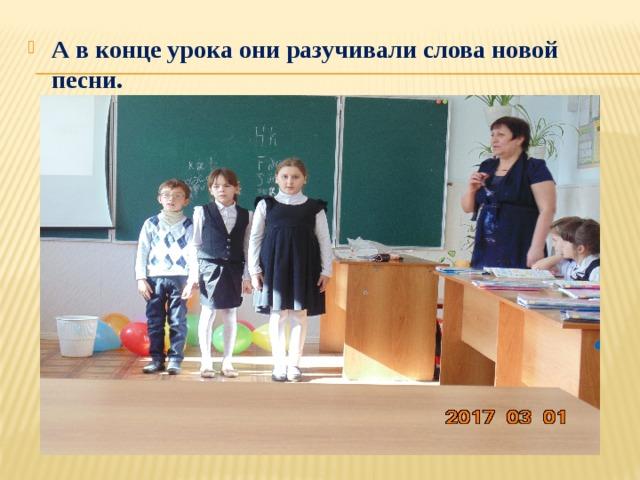 А в конце урока они разучивали слова новой песни.