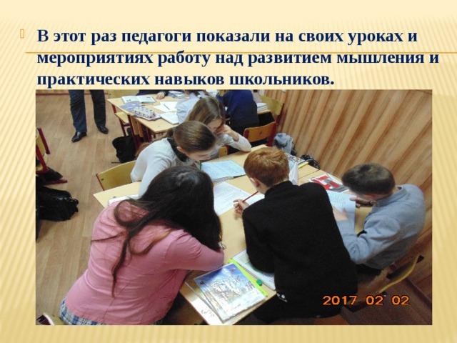 В этот раз педагоги показали на своих уроках и мероприятиях работу над развитием мышления и практических навыков школьников.