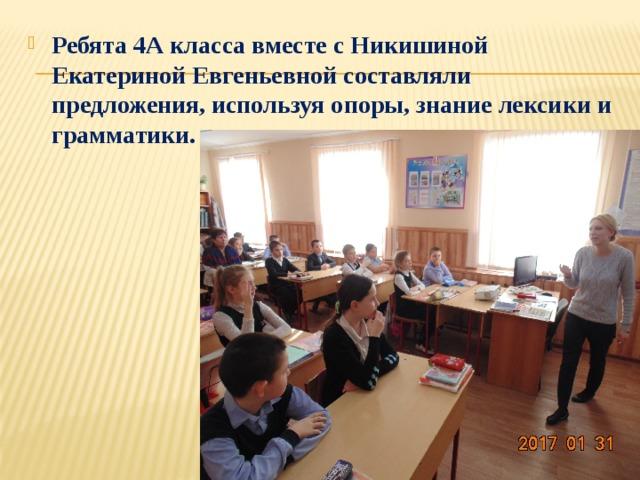 Ребята 4А класса вместе с Никишиной Екатериной Евгеньевной составляли предложения, используя опоры, знание лексики и грамматики.