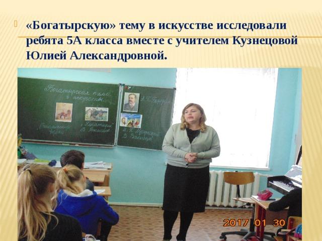 «Богатырскую» тему в искусстве исследовали ребята 5А класса вместе с учителем Кузнецовой Юлией Александровной.