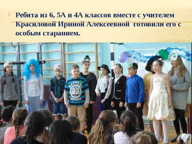 Ребята из 6, 5А и 4А классов вместе с учителем Красиловой Ириной Алексеевной готовили его с особым старанием.