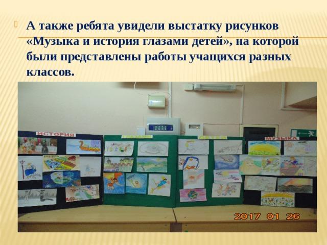 А также ребята увидели выстатку рисунков «Музыка и история глазами детей», на которой были представлены работы учащихся разных классов.