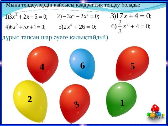 Мына теңдеулердің қайсысы квадраттық теңдеу болады: 3 (дұрыс тапсаң шар әуеге қалықтайды!) 6 5 4 2 1