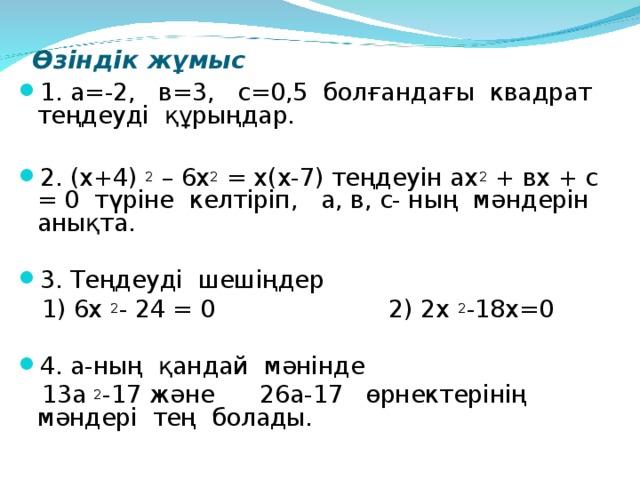 Өзіндік жұмыс 1. а=-2, в=3, с=0,5 болғандағы квадрат т еңдеуді құрыңдар.  2. (х+4) 2 – 6х 2 = х (х-7) теңдеуін ах 2 + вх + с = 0 түріне келтіріп, а, в, с- ның мәндерін анықта. 3. Теңдеуді шешіңдер  1 ) 6х 2 - 24 = 0 2) 2х 2 -18х =0 4. а-ның қандай мәнінде  13а 2 -17 және 26а-17 өрнектерінің мәндері тең болады.