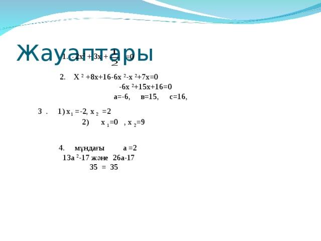 Жауаптары 1. - 2х 2  + 3х + =0  2. Х 2 +8х+16-6х 2 -х 2 +7х =0  -6х 2 +15х+16=0  а=-6 , в=15, с=16,  3 . 1) х 1  =-2, х 2 =2    2 ) х 1 =0 , х 2 =9 4. мұндағы а =2  13а 2 -17 және 26а-17  35 = 35