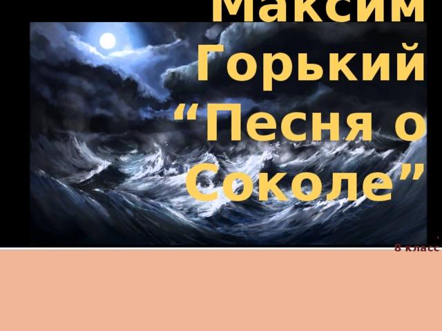 """Максим Горький """" Песня о Соколе"""" .  8 класс"""