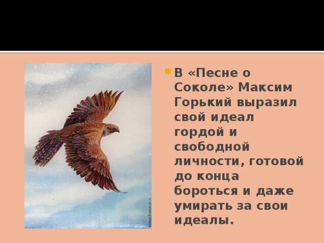 В «Песне о Соколе» Максим Горький выразил свой идеал гордой и свободной личности, готовой до конца бороться и даже умирать за свои идеалы.