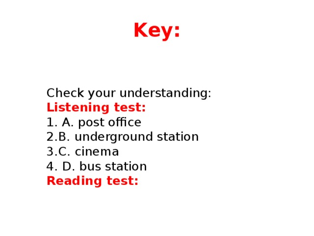 Key: Check your understanding: Listening test:  A. post office B. underground station C. cinema  D. bus station Reading test: