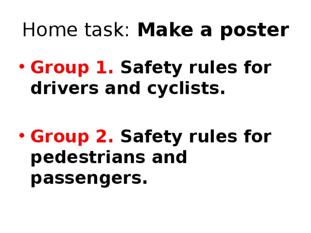 Home task: Make a poster Group 1. Safety rules for drivers and cyclists.
