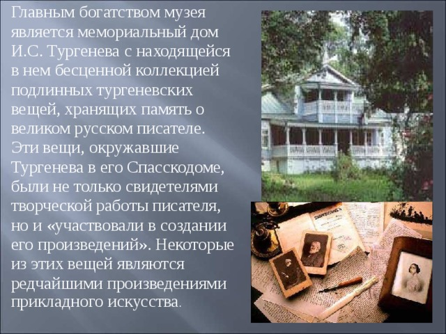 Главным богатством музея является мемориальный дом И.С. Тургенева с находящейся в нем бесценной коллекцией подлинных тургеневских вещей, хранящих память о великом русском писателе. Эти вещи, окружавшие Тургенева в его Спасскодоме, были не только свидетелями творческой работы писателя, но и «участвовали в создании его произведений». Некоторые из этих вещей являются редчайшими произведениями прикладного искусства .