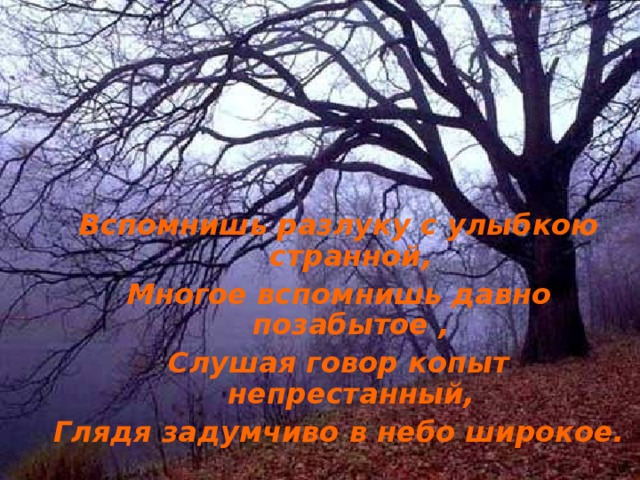 Вспомнишь разлуку с улыбкою странной, Многое вспомнишь давно позабытое , Слушая говор копыт непрестанный, Глядя задумчиво в небо широкое.