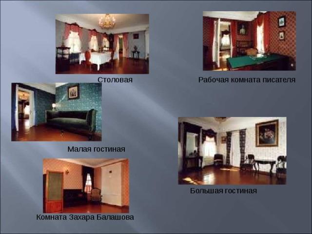 Столовая Рабочая комната писателя Малая гостиная Большая гостиная Комната Захара Балашова